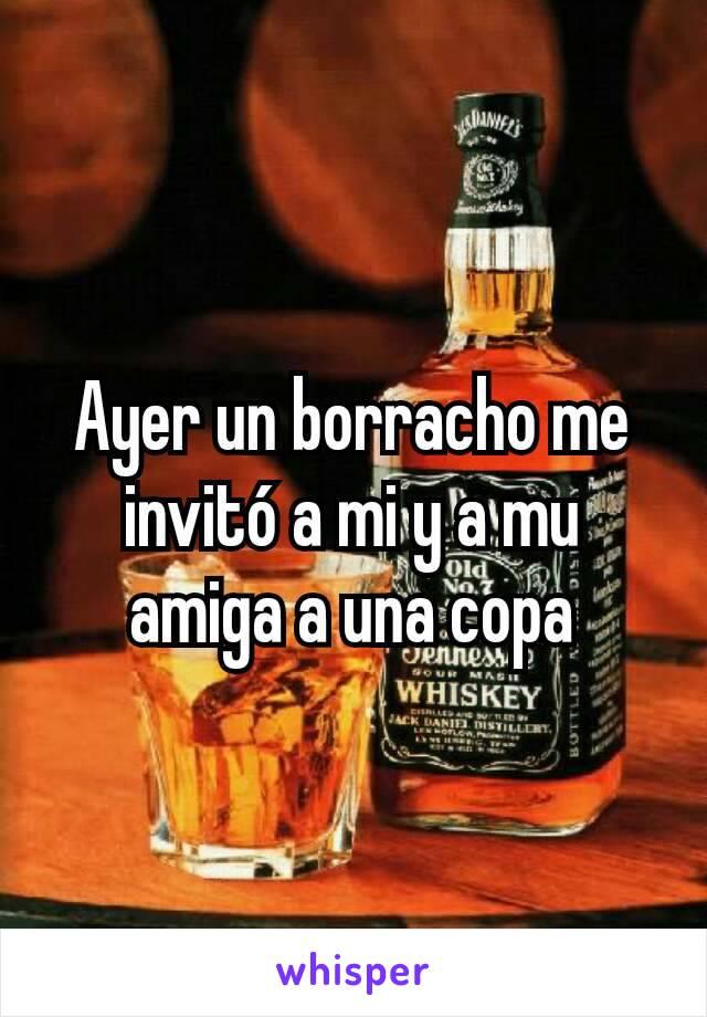 Ayer un borracho me invitó a mi y a mu amiga a una copa