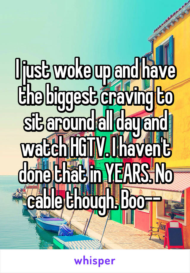 I just woke up and have the biggest craving to sit around all day and watch HGTV. I haven't done that in YEARS. No cable though. Boo--