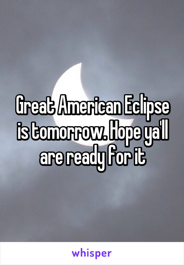 Great American Eclipse is tomorrow. Hope ya'll are ready for it