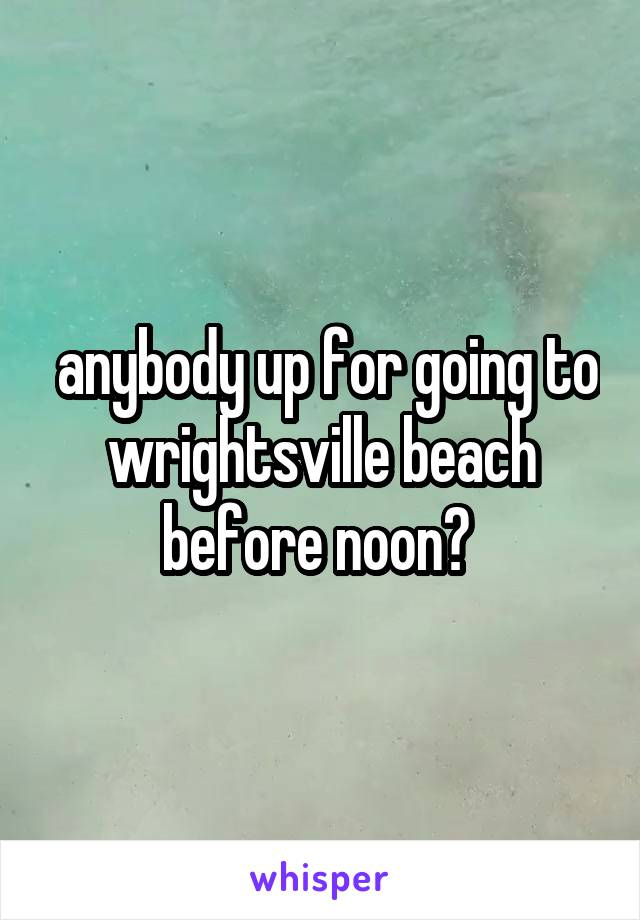 anybody up for going to wrightsville beach before noon?