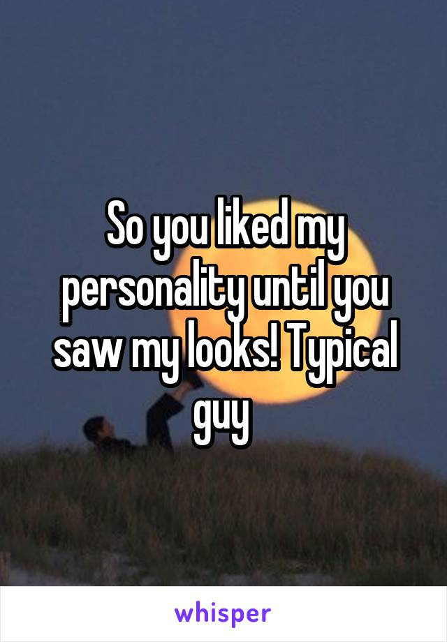 So you liked my personality until you saw my looks! Typical guy