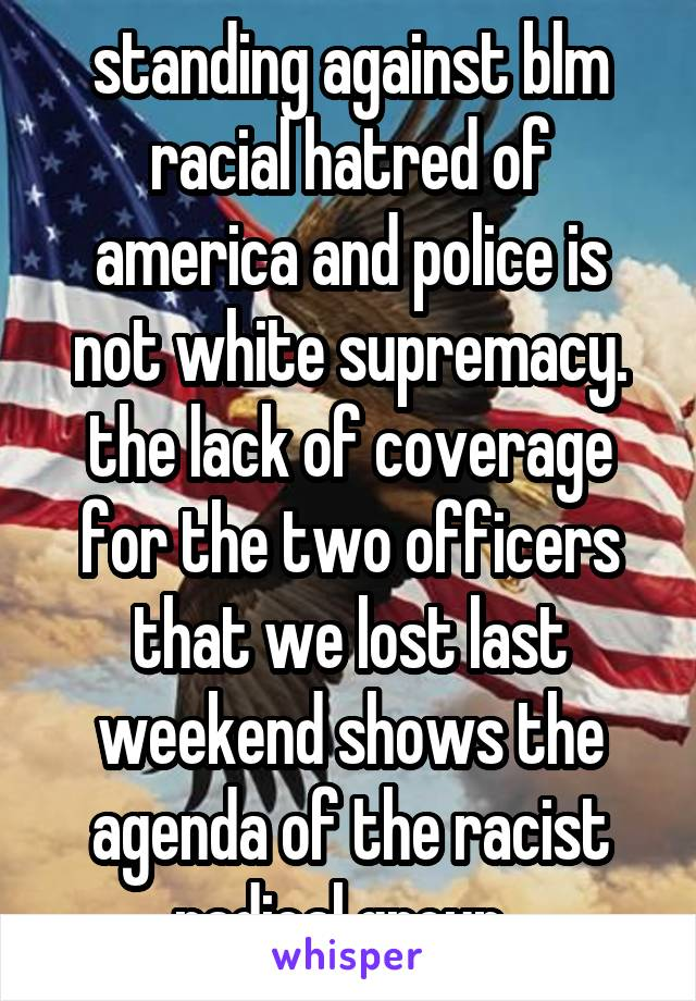 standing against blm racial hatred of america and police is not white supremacy. the lack of coverage for the two officers that we lost last weekend shows the agenda of the racist radical group.