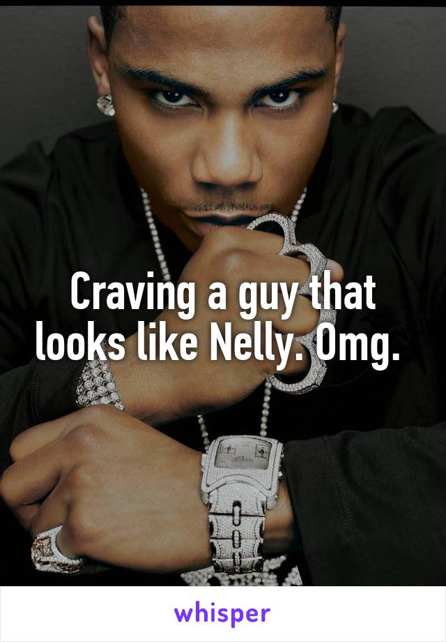 Craving a guy that looks like Nelly. Omg.