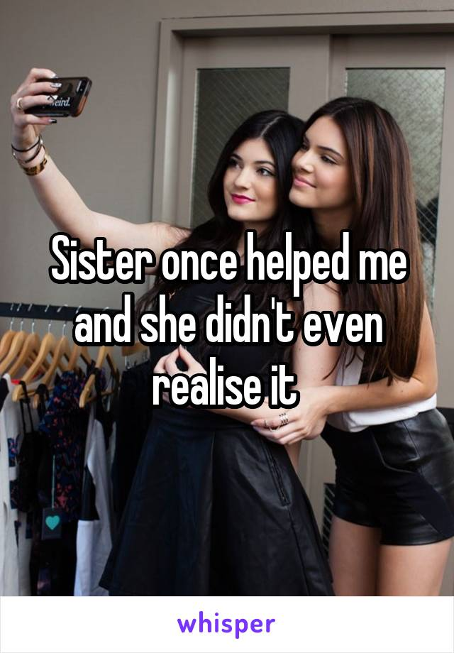 Sister once helped me and she didn't even realise it