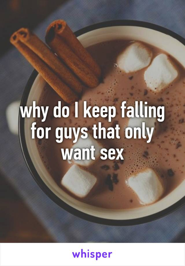 why do I keep falling for guys that only want sex