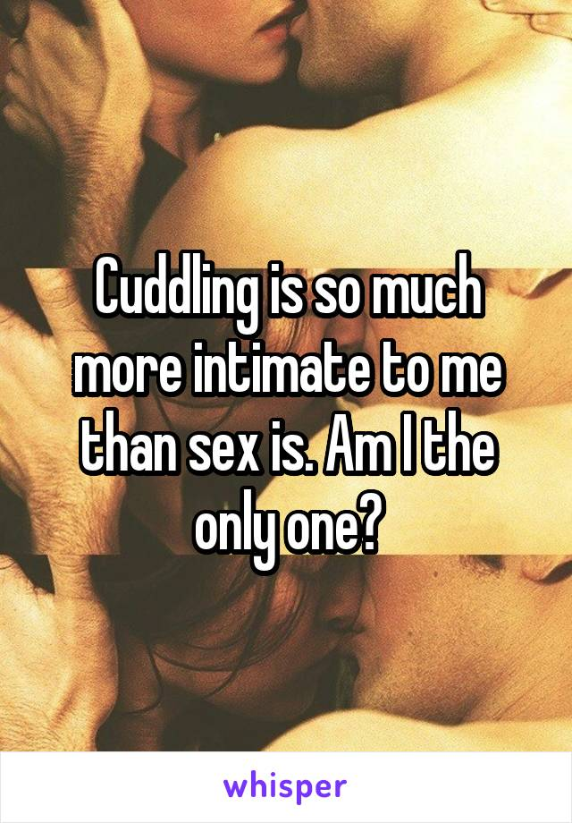 Cuddling is so much more intimate to me than sex is. Am I the only one?