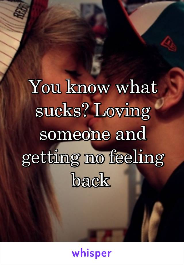 You know what sucks? Loving someone and getting no feeling back
