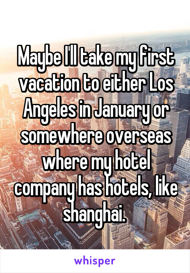Maybe I'll take my first vacation to either Los Angeles in January or somewhere overseas where my hotel company has hotels, like shanghai.