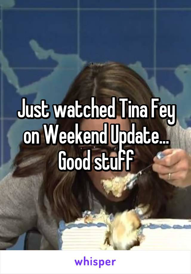 Just watched Tina Fey on Weekend Update... Good stuff