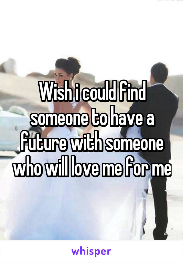 Wish i could find someone to have a future with someone who will love me for me