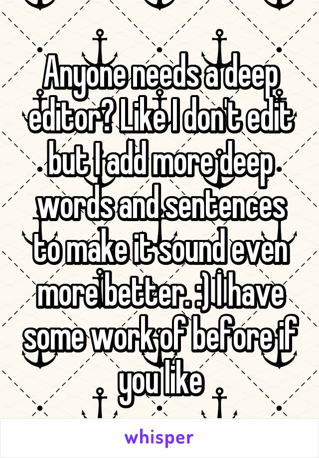 Anyone needs a deep editor? Like I don't edit but I add more deep words and sentences to make it sound even more better. :) I have some work of before if you like