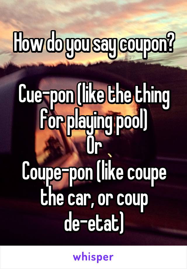 How do you say coupon?  Cue-pon (like the thing for playing pool) Or Coupe-pon (like coupe the car, or coup de-etat)