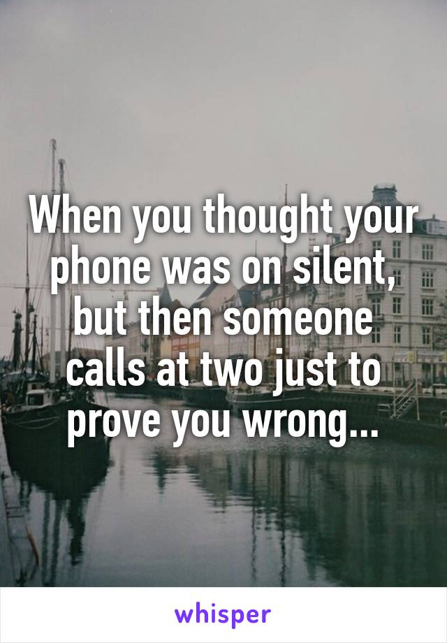 When you thought your phone was on silent, but then someone calls at two just to prove you wrong...