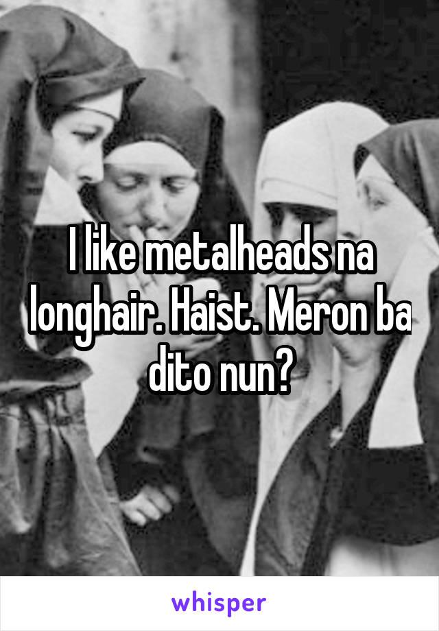 I like metalheads na longhair. Haist. Meron ba dito nun?