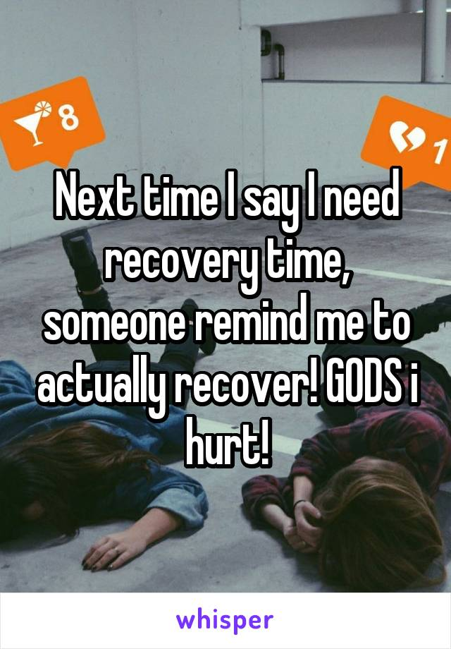 Next time I say I need recovery time, someone remind me to actually recover! GODS i hurt!