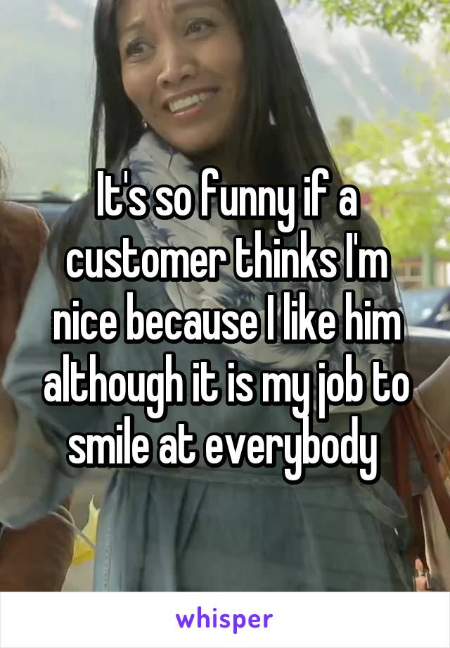It's so funny if a customer thinks I'm nice because I like him although it is my job to smile at everybody