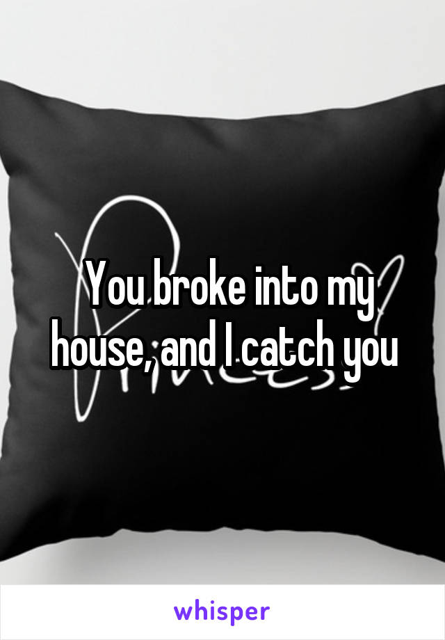 You broke into my house, and I catch you