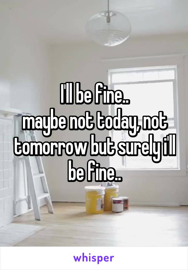 I'll be fine.. maybe not today, not tomorrow but surely i'll be fine..