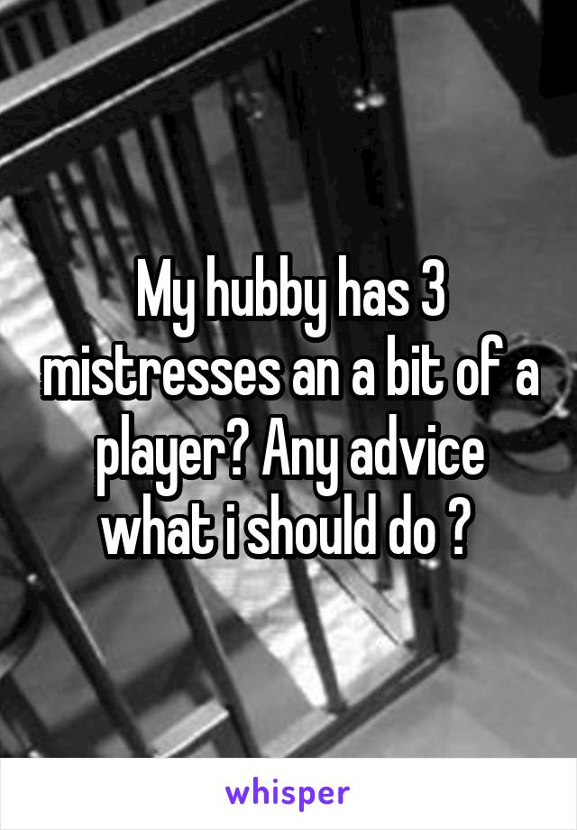 My hubby has 3 mistresses an a bit of a player? Any advice what i should do ?