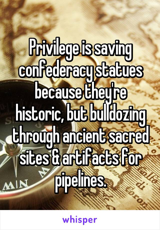 Privilege is saving confederacy statues because they're historic, but bulldozing through ancient sacred sites & artifacts for pipelines.
