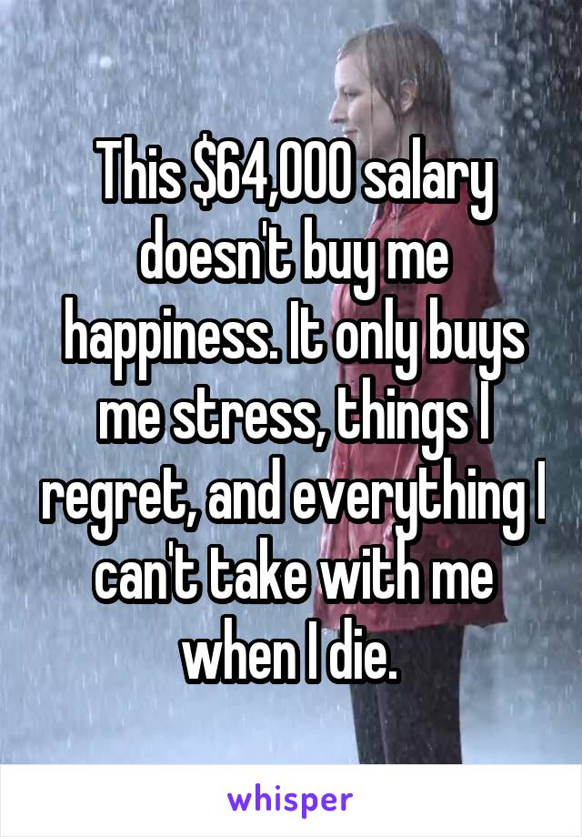 This $64,000 salary doesn't buy me happiness. It only buys me stress, things I regret, and everything I can't take with me when I die.