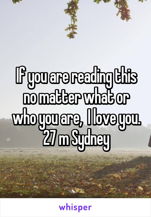 If you are reading this no matter what or who you are,  I love you. 27 m Sydney