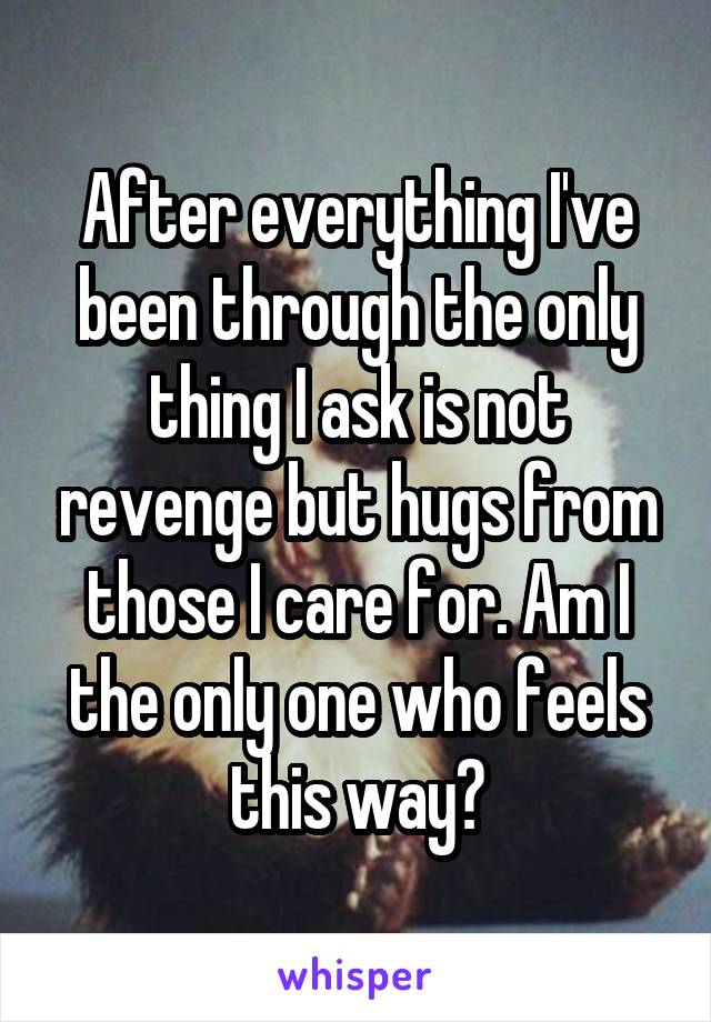 After everything I've been through the only thing I ask is not revenge but hugs from those I care for. Am I the only one who feels this way?