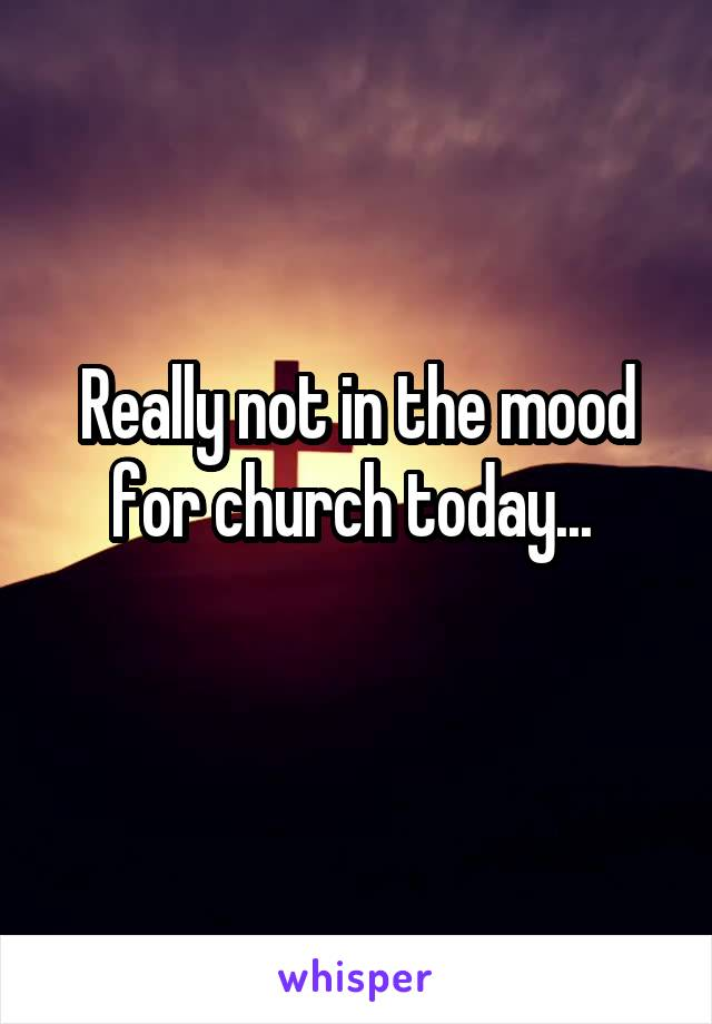 Really not in the mood for church today...