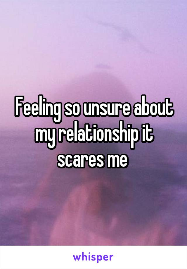 Feeling so unsure about my relationship it scares me