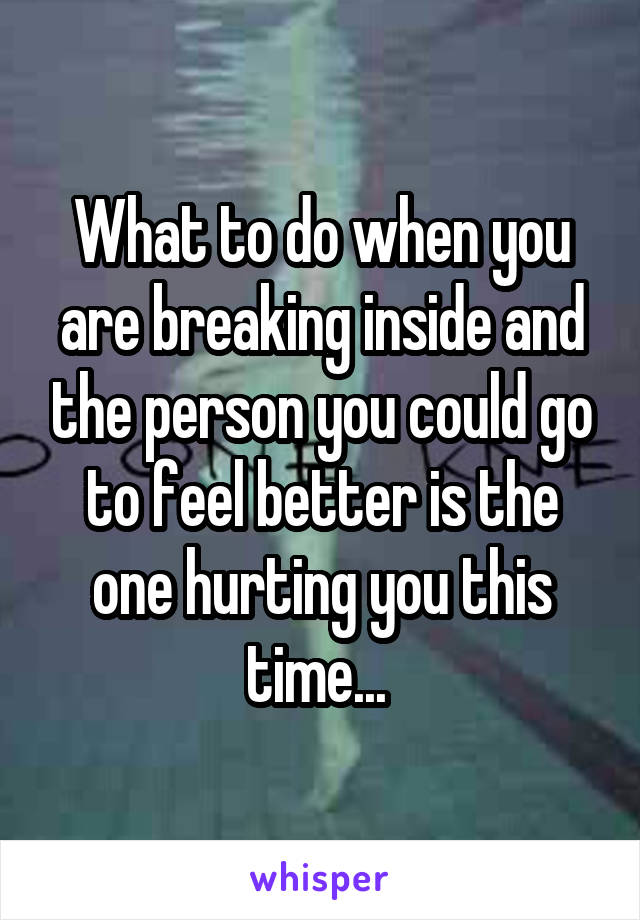 What to do when you are breaking inside and the person you could go to feel better is the one hurting you this time...