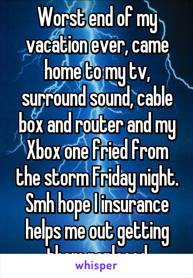 Worst end of my vacation ever, came home to my tv, surround sound, cable box and router and my Xbox one fried from the storm Friday night. Smh hope I insurance helps me out getting them replaced