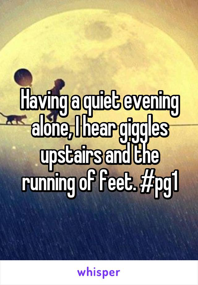 Having a quiet evening alone, I hear giggles upstairs and the running of feet. #pg1
