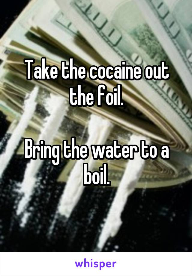 Take the cocaine out the foil.  Bring the water to a boil.