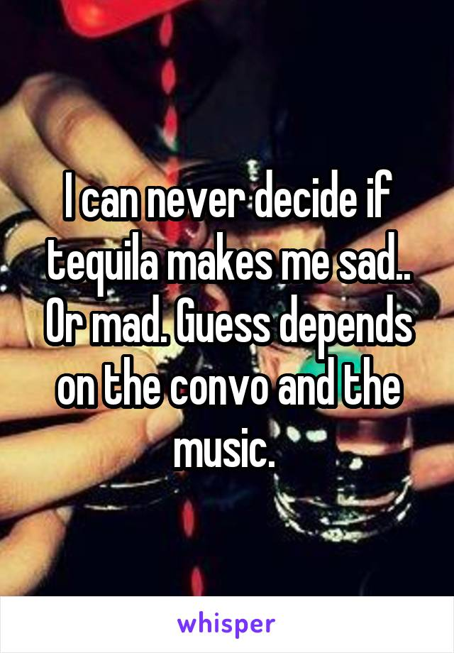 I can never decide if tequila makes me sad.. Or mad. Guess depends on the convo and the music.