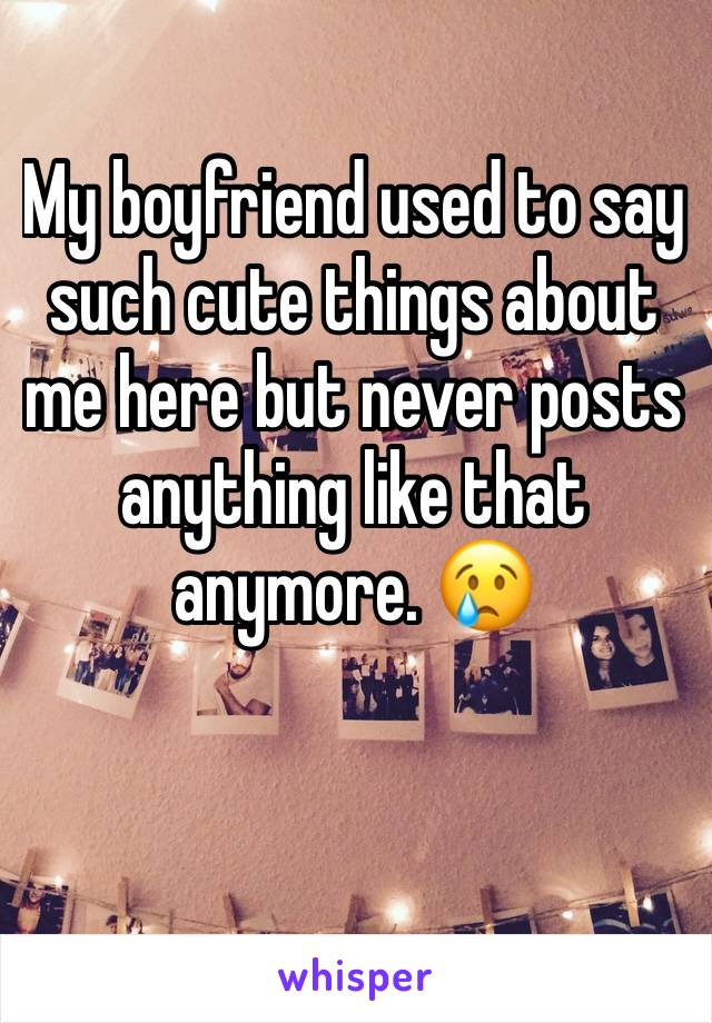 My boyfriend used to say such cute things about me here but never posts anything like that anymore. 😢