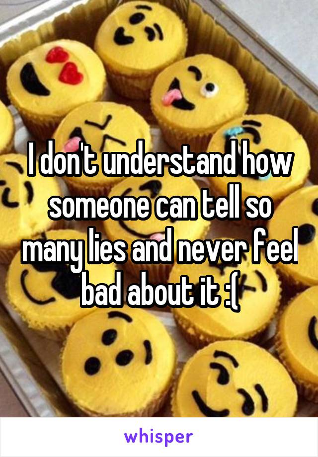 I don't understand how someone can tell so many lies and never feel bad about it :(