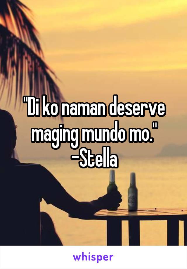"""Di ko naman deserve maging mundo mo."" -Stella"