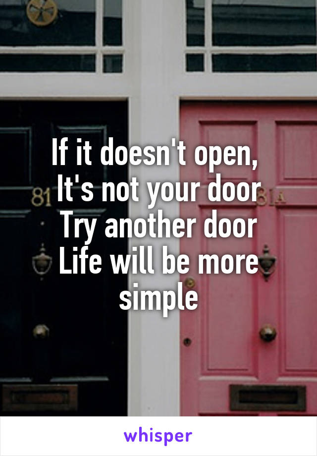 If it doesn't open,  It's not your door Try another door Life will be more simple
