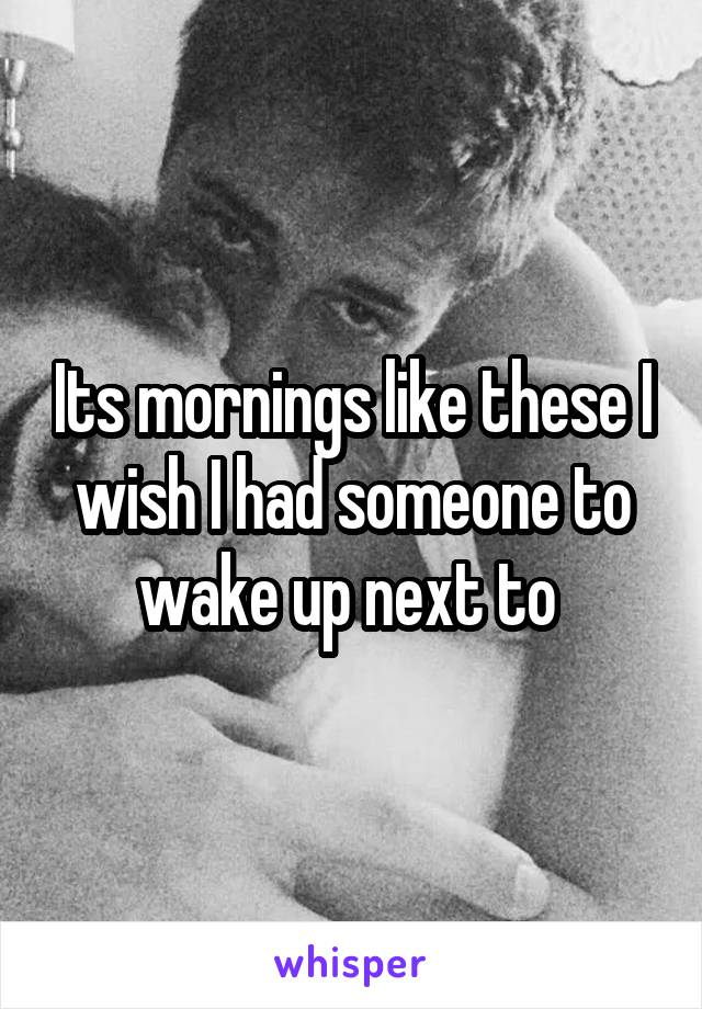 Its mornings like these I wish I had someone to wake up next to