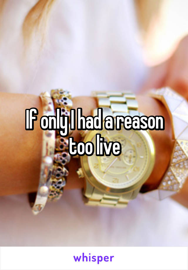 If only I had a reason too live