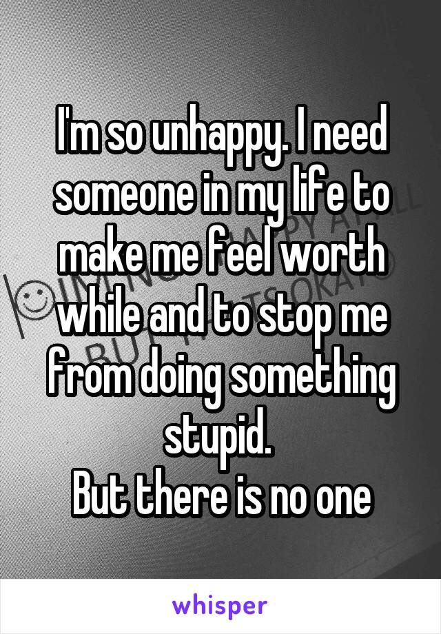 I'm so unhappy. I need someone in my life to make me feel worth while and to stop me from doing something stupid.  But there is no one