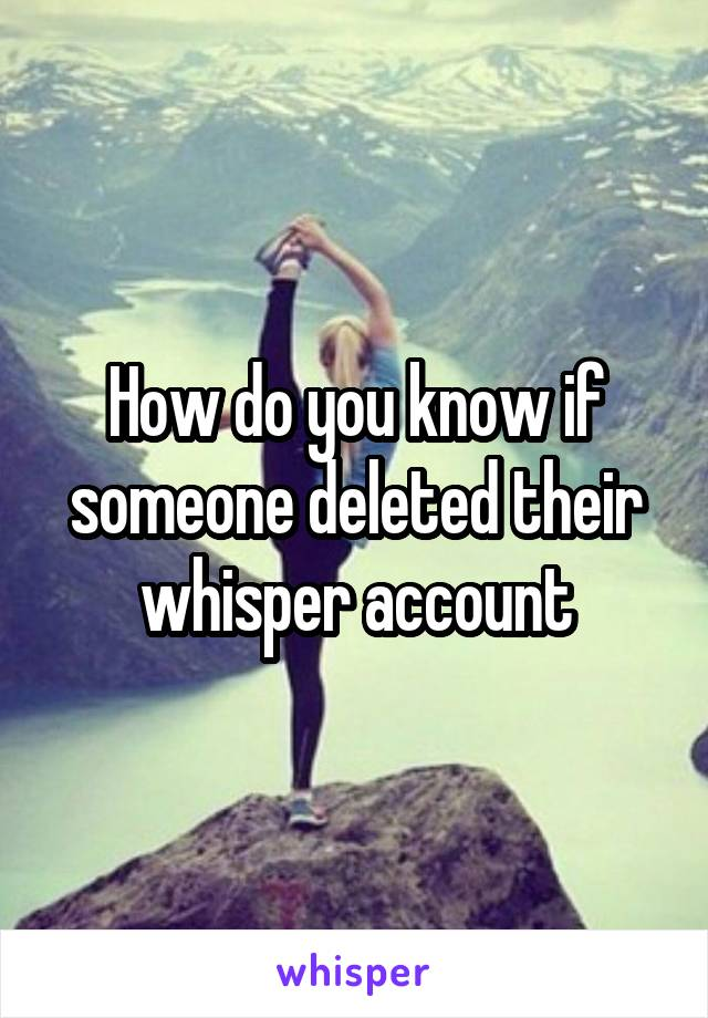 How do you know if someone deleted their whisper account