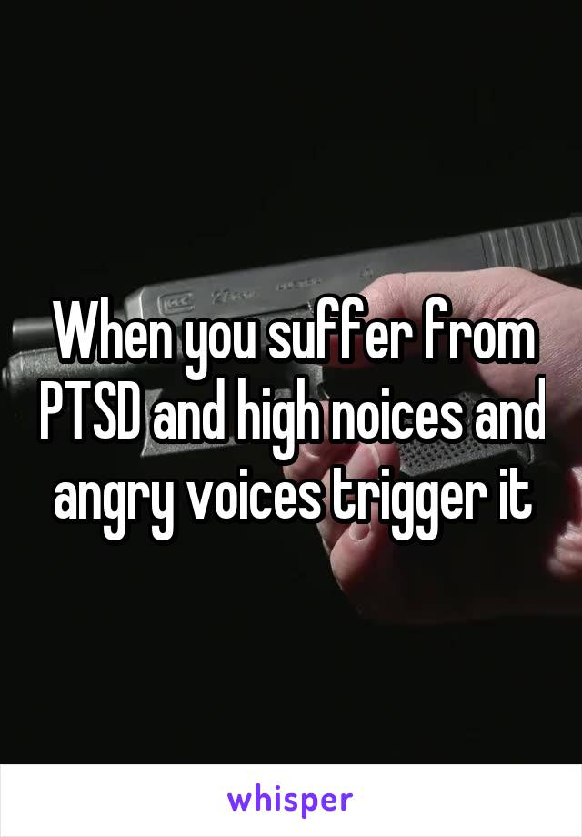When you suffer from PTSD and high noices and angry voices trigger it
