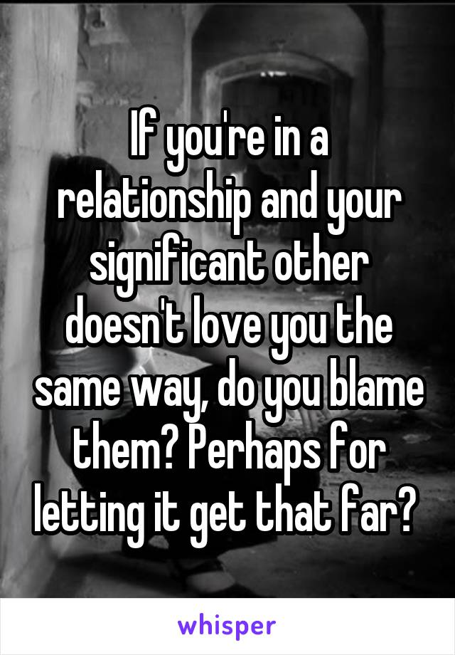 If you're in a relationship and your significant other doesn't love you the same way, do you blame them? Perhaps for letting it get that far?