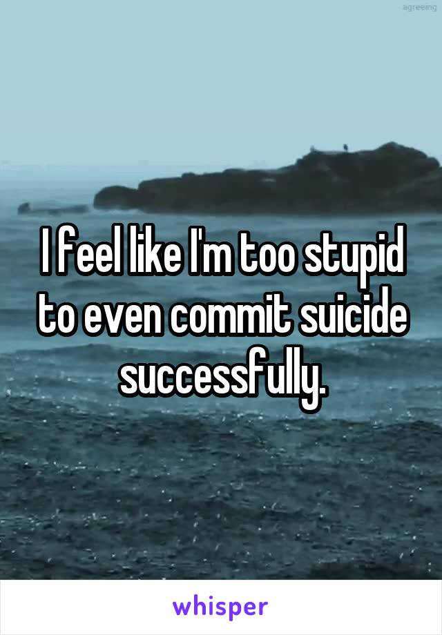 I feel like I'm too stupid to even commit suicide successfully.