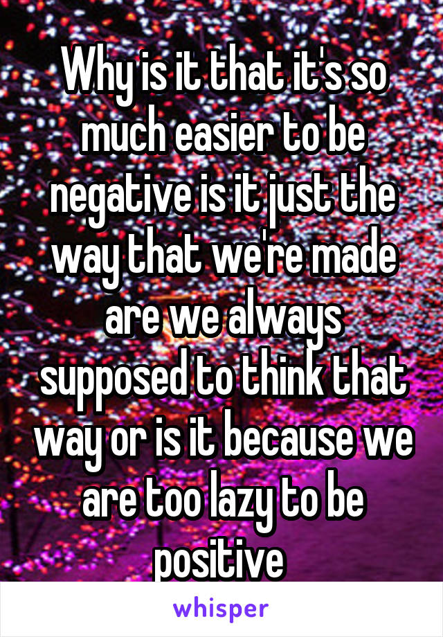 Why is it that it's so much easier to be negative is it just the way that we're made are we always supposed to think that way or is it because we are too lazy to be positive