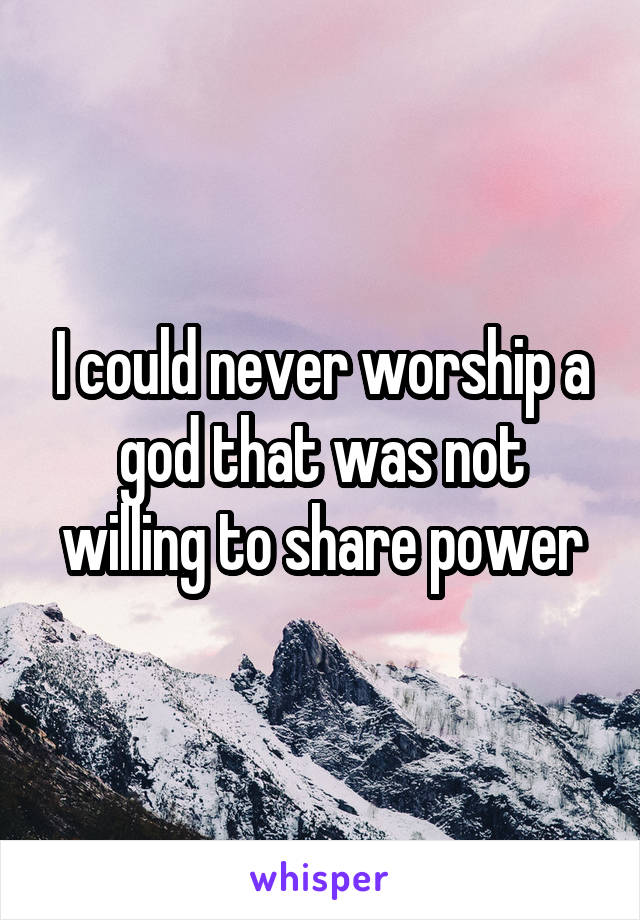 I could never worship a god that was not willing to share power