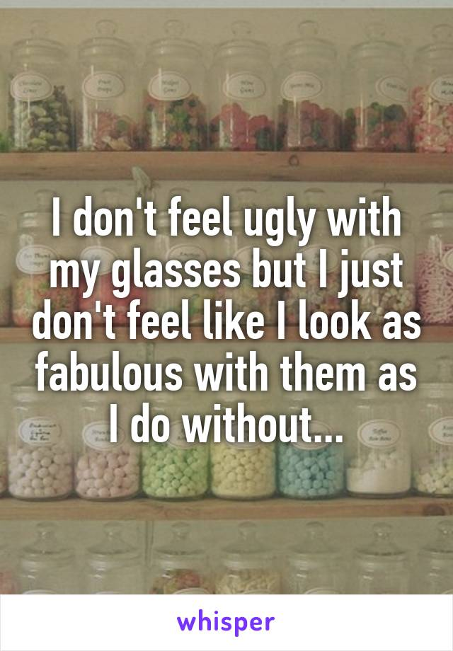 I don't feel ugly with my glasses but I just don't feel like I look as fabulous with them as I do without...