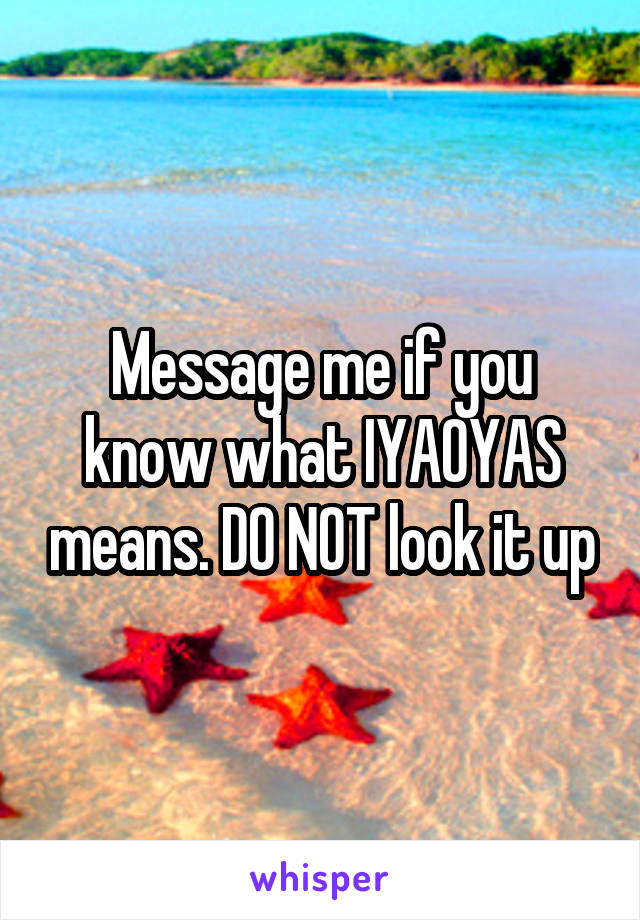 Message me if you know what IYAOYAS means. DO NOT look it up