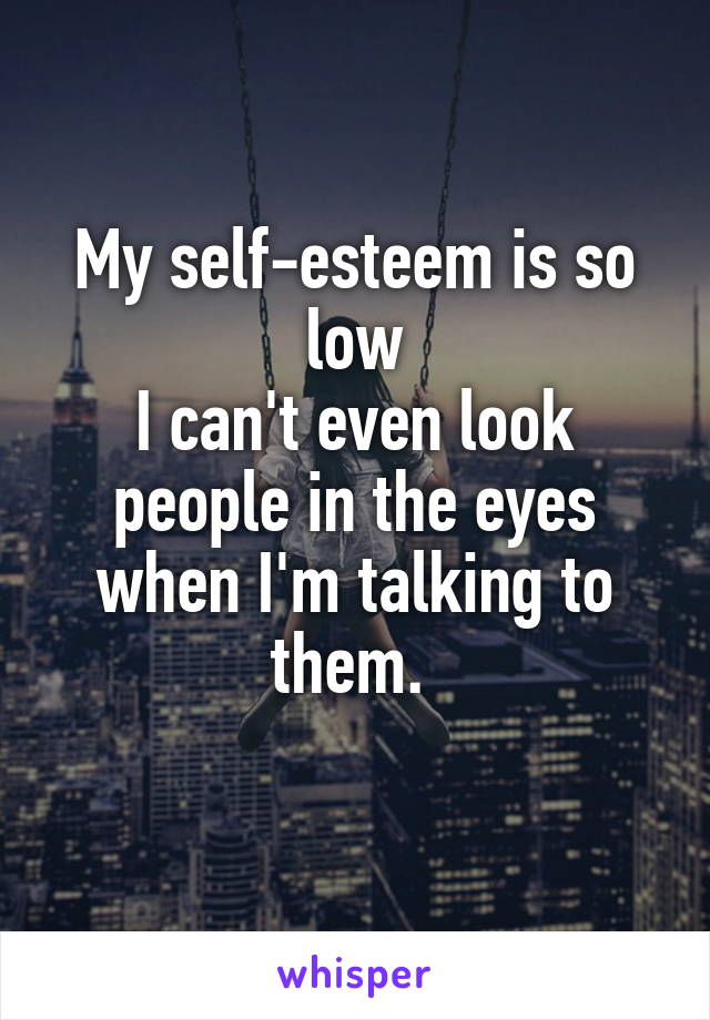 My self-esteem is so low I can't even look people in the eyes when I'm talking to them.